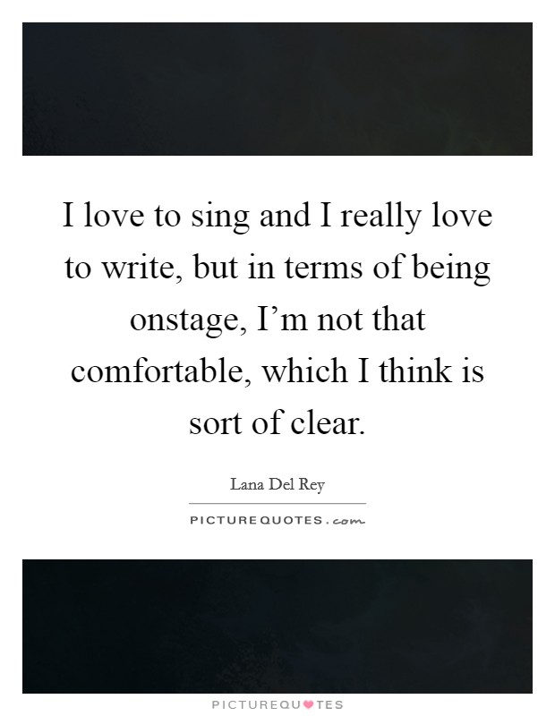 I love to sing and I really love to write, but in terms of being onstage, I'm not that comfortable, which I think is sort of clear Picture Quote #1