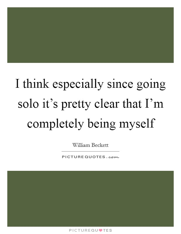 I think especially since going solo it's pretty clear that I'm completely being myself Picture Quote #1