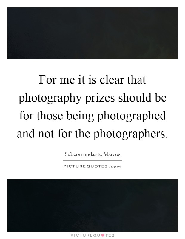 For me it is clear that photography prizes should be for those being photographed and not for the photographers Picture Quote #1