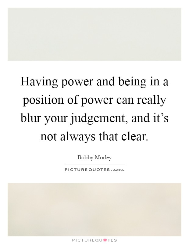 Having power and being in a position of power can really blur your judgement, and it's not always that clear Picture Quote #1