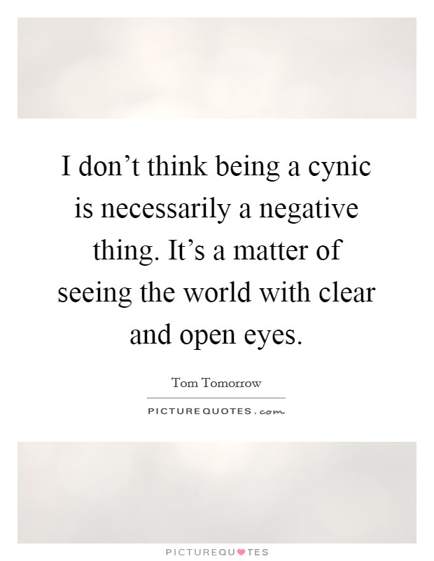 I don't think being a cynic is necessarily a negative thing. It's a matter of seeing the world with clear and open eyes Picture Quote #1