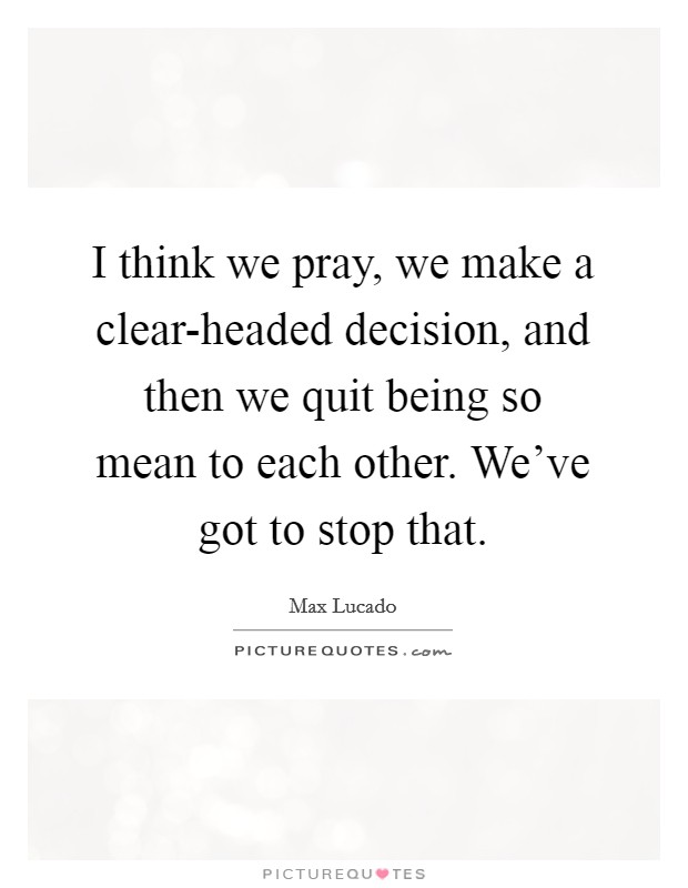 I think we pray, we make a clear-headed decision, and then we quit being so mean to each other. We've got to stop that Picture Quote #1