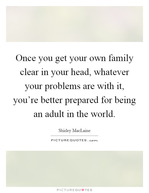 Once you get your own family clear in your head, whatever your problems are with it, you're better prepared for being an adult in the world. Picture Quote #1