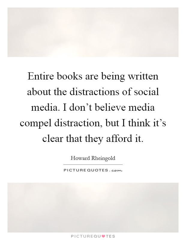 Entire books are being written about the distractions of social media. I don't believe media compel distraction, but I think it's clear that they afford it Picture Quote #1