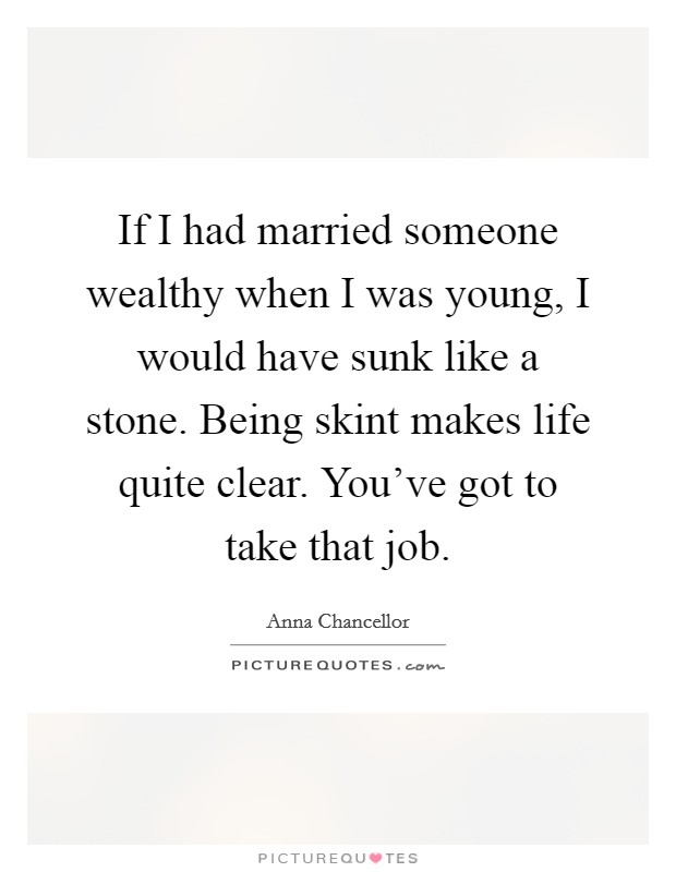 If I had married someone wealthy when I was young, I would have sunk like a stone. Being skint makes life quite clear. You've got to take that job Picture Quote #1