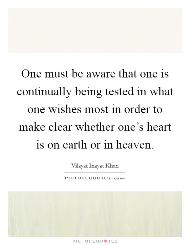 One must be aware that one is continually being tested in what one wishes most in order to make clear whether one's heart is on earth or in heaven Picture Quote #1