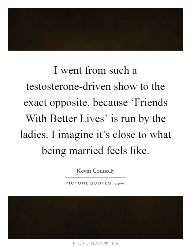 I went from such a testosterone-driven show to the exact opposite, because 'Friends With Better Lives' is run by the ladies. I imagine it's close to what being married feels like Picture Quote #1