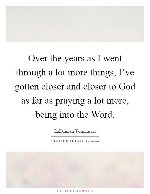 Over the years as I went through a lot more things, I've gotten closer and closer to God as far as praying a lot more, being into the Word Picture Quote #1