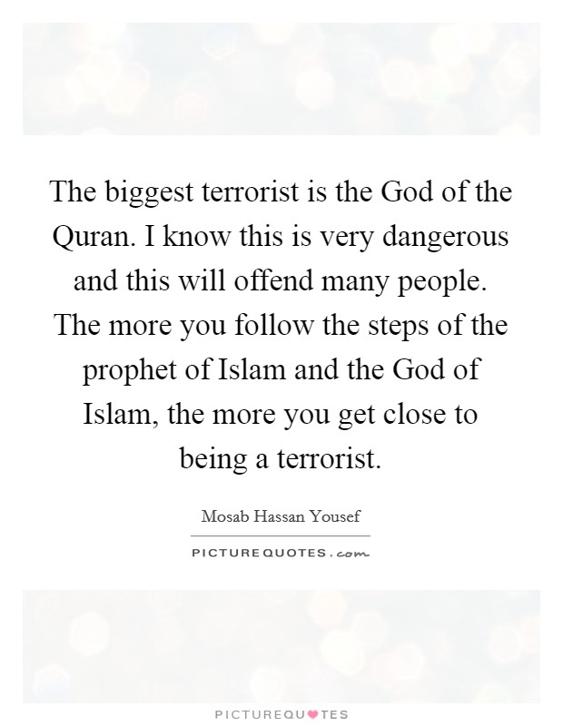 The biggest terrorist is the God of the Quran. I know this is very dangerous and this will offend many people. The more you follow the steps of the prophet of Islam and the God of Islam, the more you get close to being a terrorist Picture Quote #1