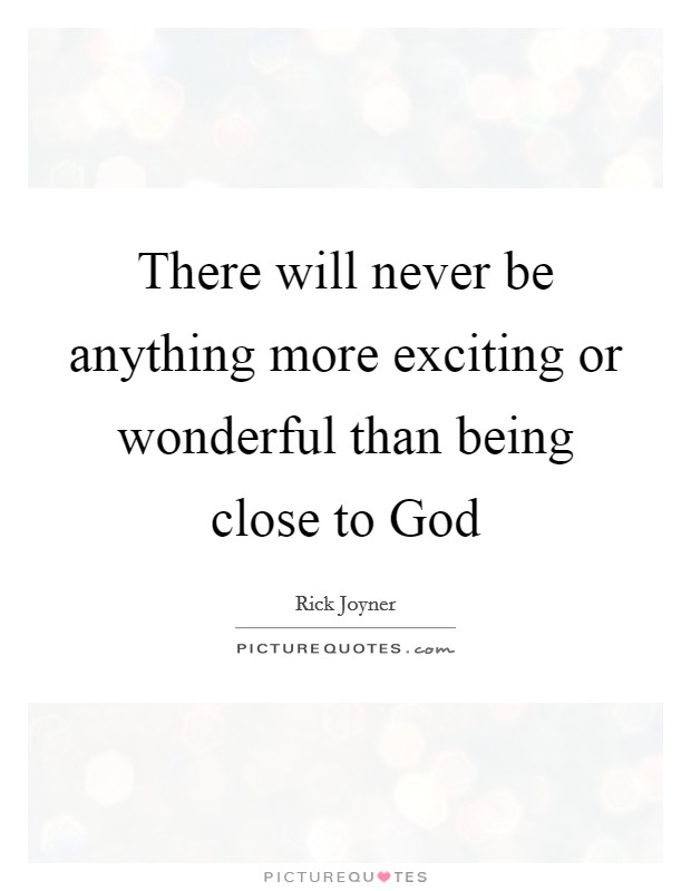 There will never be anything more exciting or wonderful than being close to God Picture Quote #1