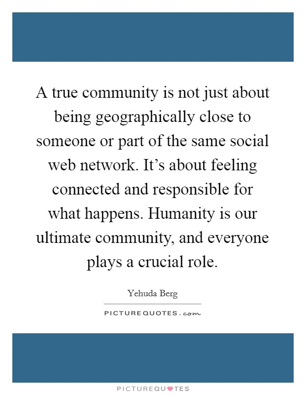 A true community is not just about being geographically close to someone or part of the same social web network. It's about feeling connected and responsible for what happens. Humanity is our ultimate community, and everyone plays a crucial role Picture Quote #1