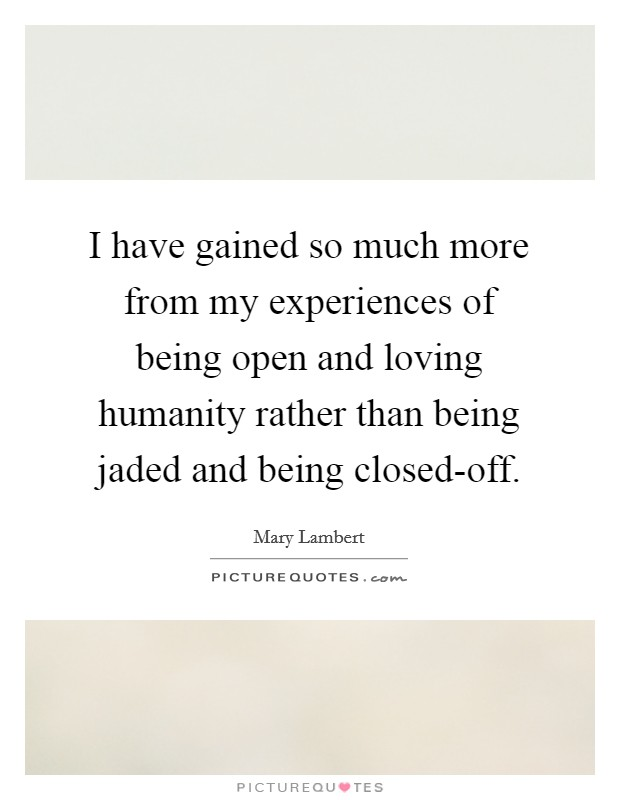 I have gained so much more from my experiences of being open and loving humanity rather than being jaded and being closed-off Picture Quote #1