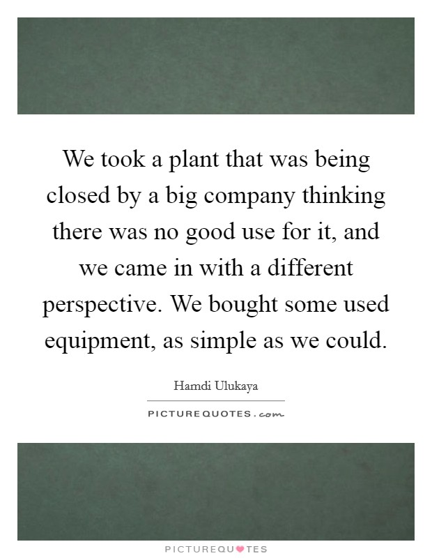 We took a plant that was being closed by a big company thinking there was no good use for it, and we came in with a different perspective. We bought some used equipment, as simple as we could Picture Quote #1
