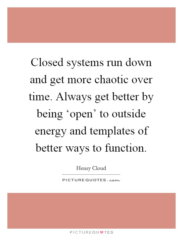 Closed systems run down and get more chaotic over time. Always get better by being 'open' to outside energy and templates of better ways to function Picture Quote #1