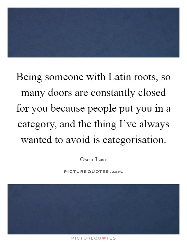 Being someone with Latin roots, so many doors are constantly closed for you because people put you in a category, and the thing I've always wanted to avoid is categorisation Picture Quote #1
