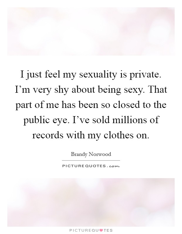 I just feel my sexuality is private. I'm very shy about being sexy. That part of me has been so closed to the public eye. I've sold millions of records with my clothes on Picture Quote #1