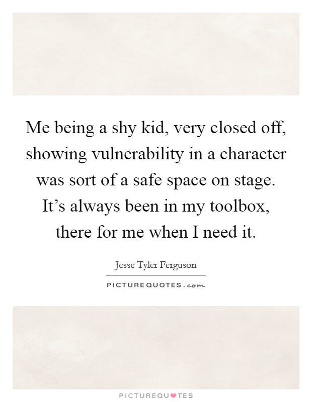 Me being a shy kid, very closed off, showing vulnerability in a character was sort of a safe space on stage. It's always been in my toolbox, there for me when I need it Picture Quote #1