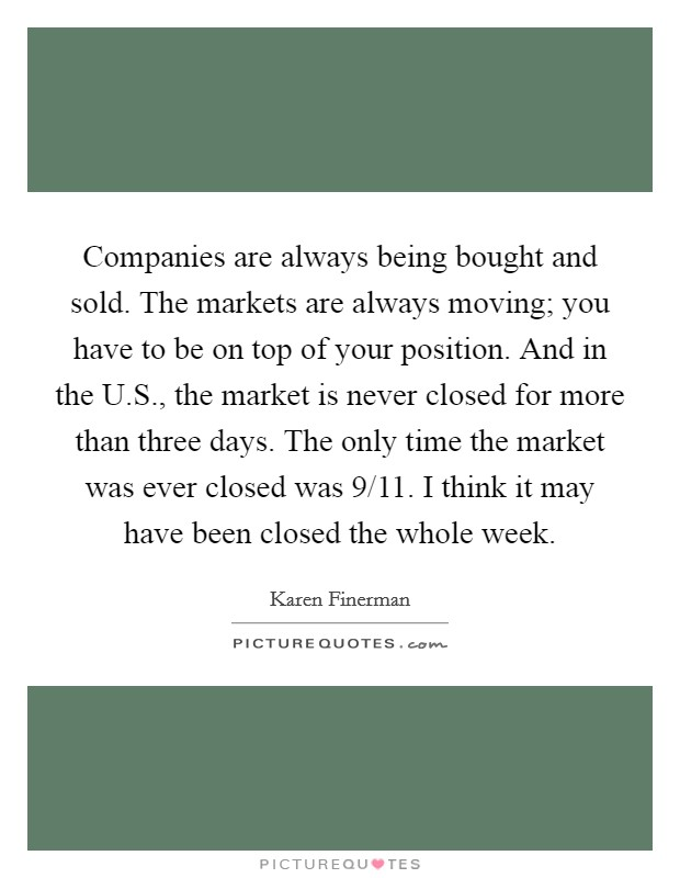 Companies are always being bought and sold. The markets are always moving; you have to be on top of your position. And in the U.S., the market is never closed for more than three days. The only time the market was ever closed was 9/11. I think it may have been closed the whole week Picture Quote #1