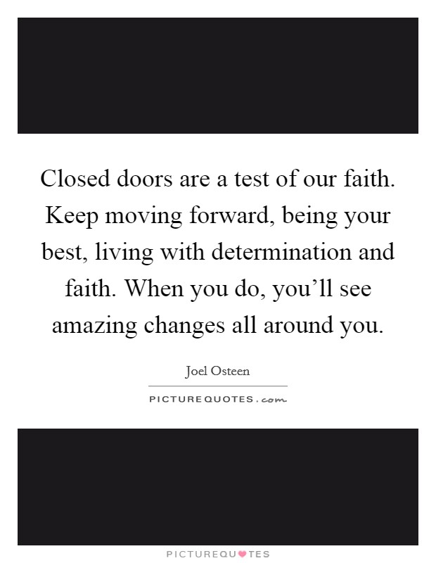 Closed doors are a test of our faith. Keep moving forward, being your best, living with determination and faith. When you do, you'll see amazing changes all around you Picture Quote #1