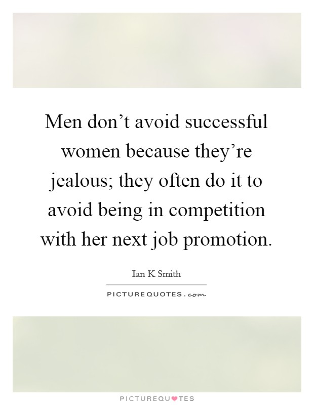 Men don't avoid successful women because they're jealous; they often do it to avoid being in competition with her next job promotion Picture Quote #1