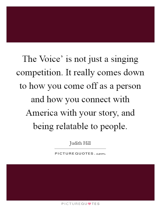 The Voice' is not just a singing competition. It really comes down to how you come off as a person and how you connect with America with your story, and being relatable to people Picture Quote #1