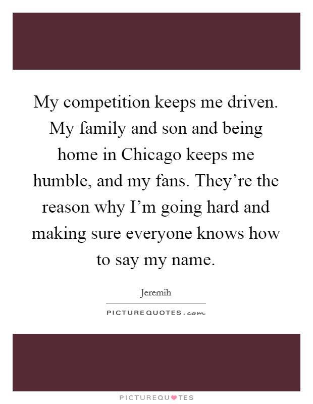 My competition keeps me driven. My family and son and being home in Chicago keeps me humble, and my fans. They're the reason why I'm going hard and making sure everyone knows how to say my name Picture Quote #1