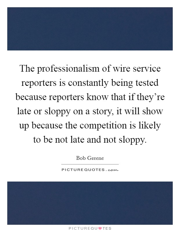 The professionalism of wire service reporters is constantly being tested because reporters know that if they're late or sloppy on a story, it will show up because the competition is likely to be not late and not sloppy Picture Quote #1
