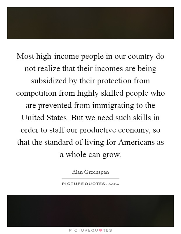 Most high-income people in our country do not realize that their incomes are being subsidized by their protection from competition from highly skilled people who are prevented from immigrating to the United States. But we need such skills in order to staff our productive economy, so that the standard of living for Americans as a whole can grow Picture Quote #1