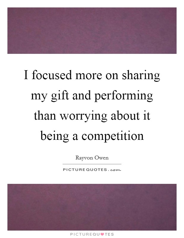 I focused more on sharing my gift and performing than worrying about it being a competition Picture Quote #1