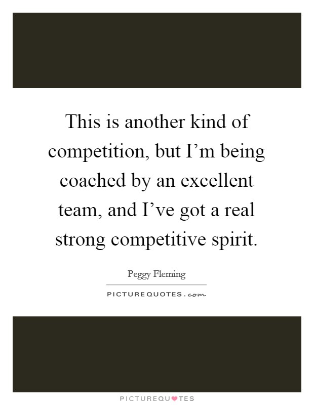 This is another kind of competition, but I'm being coached by an excellent team, and I've got a real strong competitive spirit. Picture Quote #1