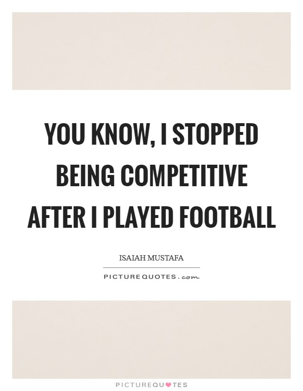You know, I stopped being competitive after I played football Picture Quote #1
