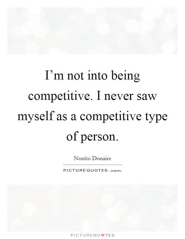 I'm not into being competitive. I never saw myself as a competitive type of person. Picture Quote #1