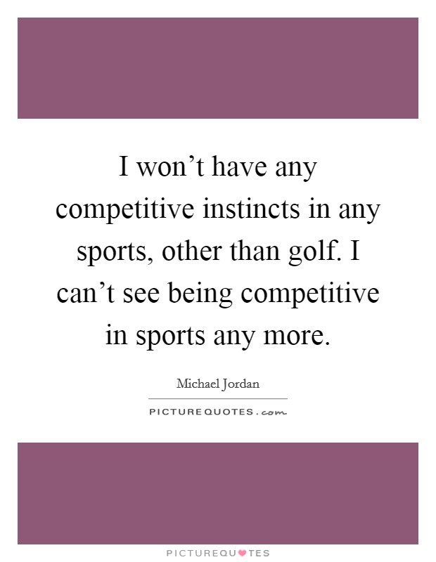 I won't have any competitive instincts in any sports, other than golf. I can't see being competitive in sports any more Picture Quote #1