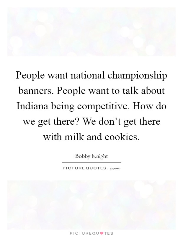People want national championship banners. People want to talk about Indiana being competitive. How do we get there? We don't get there with milk and cookies Picture Quote #1