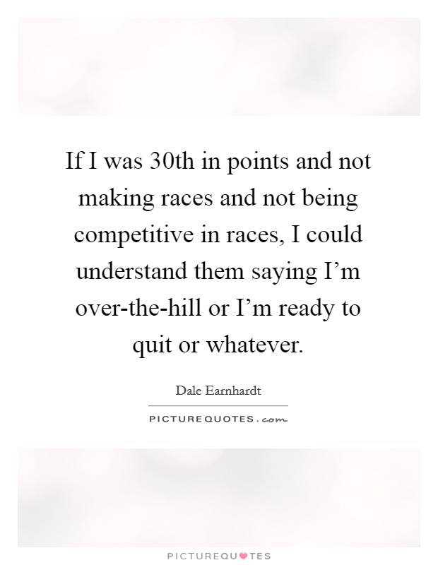 If I was 30th in points and not making races and not being competitive in races, I could understand them saying I'm over-the-hill or I'm ready to quit or whatever. Picture Quote #1