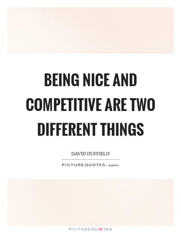 Being nice and competitive are two different things Picture Quote #1