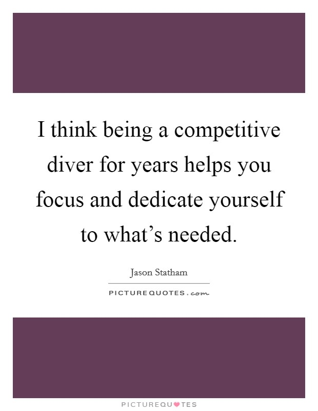 I think being a competitive diver for years helps you focus and dedicate yourself to what's needed Picture Quote #1