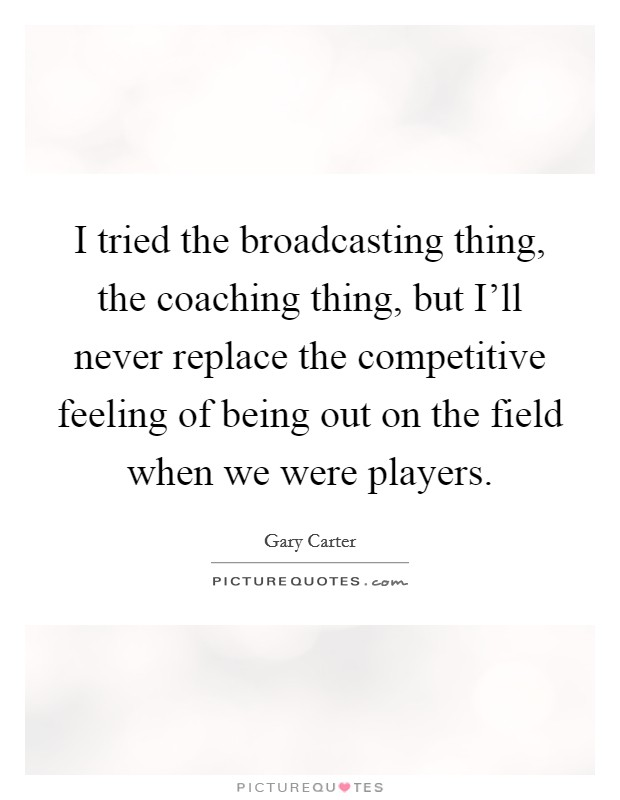 I tried the broadcasting thing, the coaching thing, but I'll never replace the competitive feeling of being out on the field when we were players Picture Quote #1