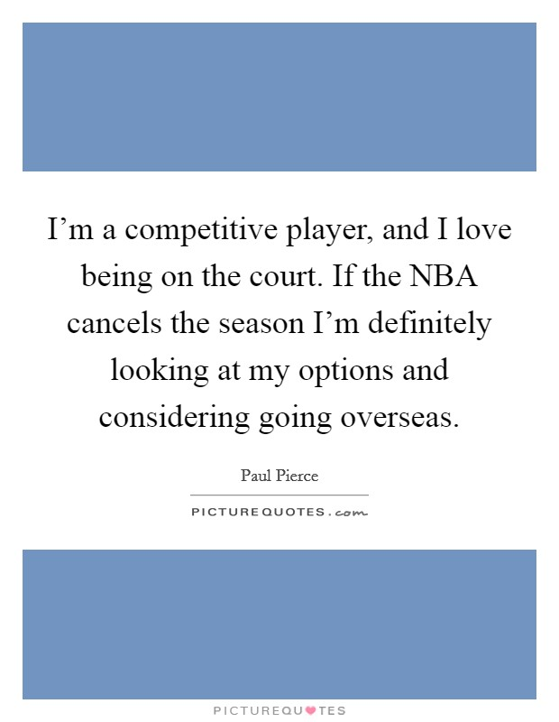 I'm a competitive player, and I love being on the court. If the NBA cancels the season I'm definitely looking at my options and considering going overseas. Picture Quote #1