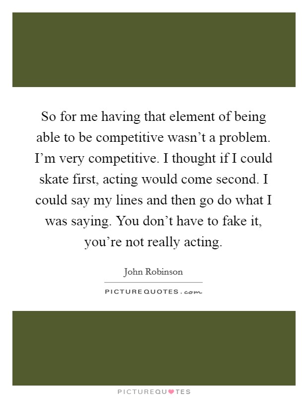 So for me having that element of being able to be competitive wasn't a problem. I'm very competitive. I thought if I could skate first, acting would come second. I could say my lines and then go do what I was saying. You don't have to fake it, you're not really acting Picture Quote #1