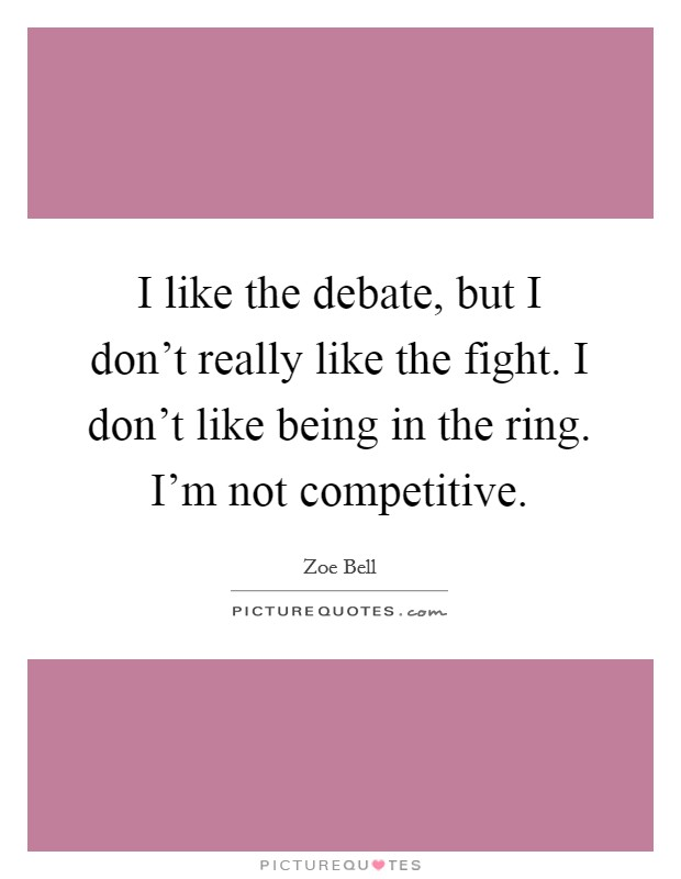 I like the debate, but I don't really like the fight. I don't like being in the ring. I'm not competitive Picture Quote #1