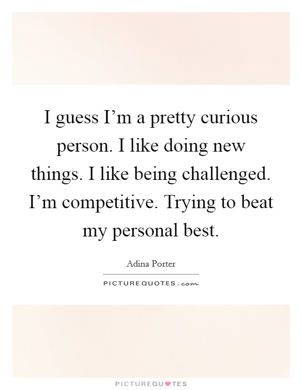I guess I'm a pretty curious person. I like doing new things. I like being challenged. I'm competitive. Trying to beat my personal best Picture Quote #1