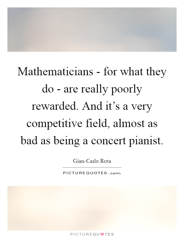Mathematicians - for what they do - are really poorly rewarded. And it's a very competitive field, almost as bad as being a concert pianist Picture Quote #1