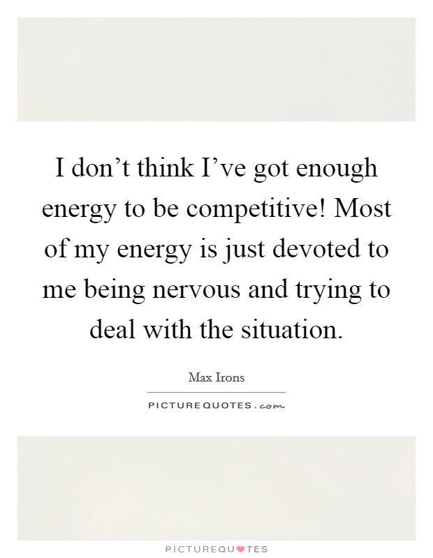 I don't think I've got enough energy to be competitive! Most of my energy is just devoted to me being nervous and trying to deal with the situation. Picture Quote #1
