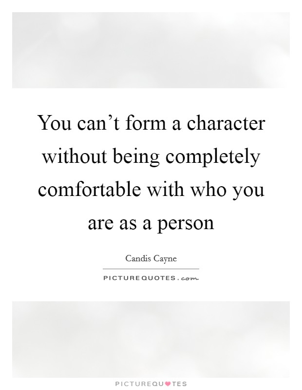 You can't form a character without being completely comfortable with who you are as a person Picture Quote #1