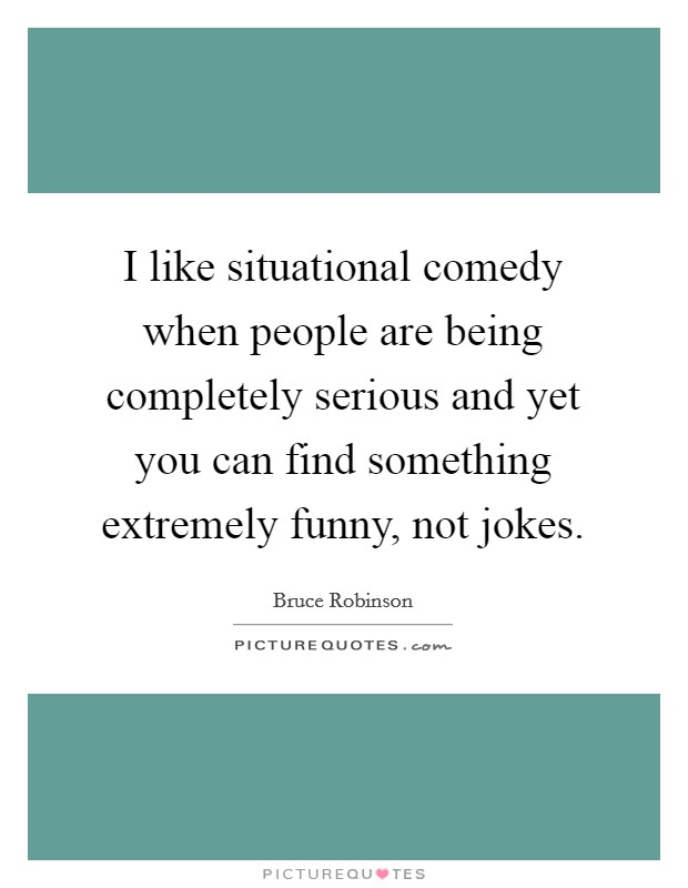 I like situational comedy when people are being completely serious and yet you can find something extremely funny, not jokes Picture Quote #1