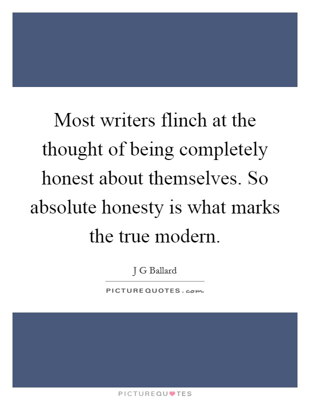 Most writers flinch at the thought of being completely honest about themselves. So absolute honesty is what marks the true modern Picture Quote #1