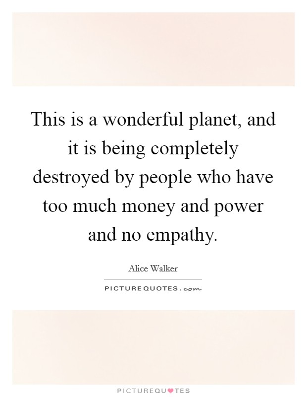 This is a wonderful planet, and it is being completely destroyed by people who have too much money and power and no empathy Picture Quote #1