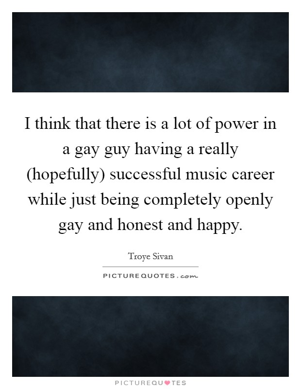 I think that there is a lot of power in a gay guy having a really (hopefully) successful music career while just being completely openly gay and honest and happy Picture Quote #1