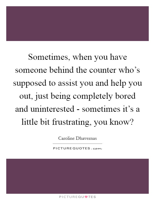 Sometimes, when you have someone behind the counter who's supposed to assist you and help you out, just being completely bored and uninterested - sometimes it's a little bit frustrating, you know? Picture Quote #1